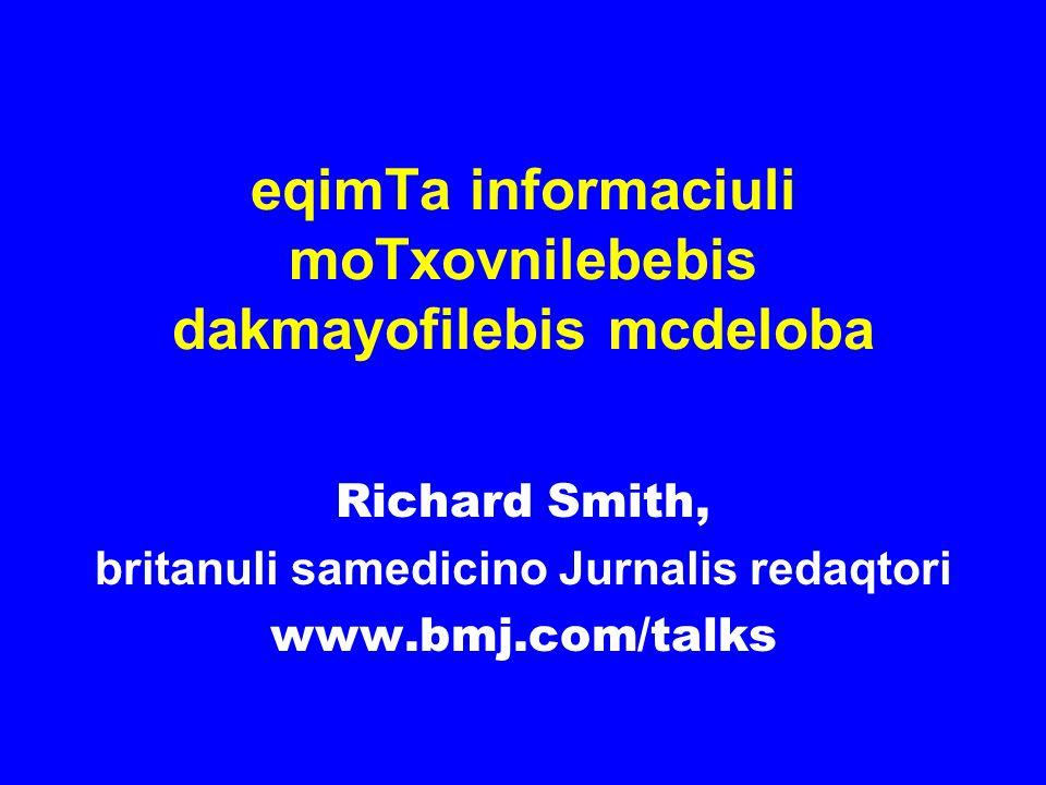 eqimTa informaciuli moTxovnilebebis dakmayofilebis mcdeloba Richard Smith, britanuli samedicino Jurnalis redaqtori www.bmj.com/talks