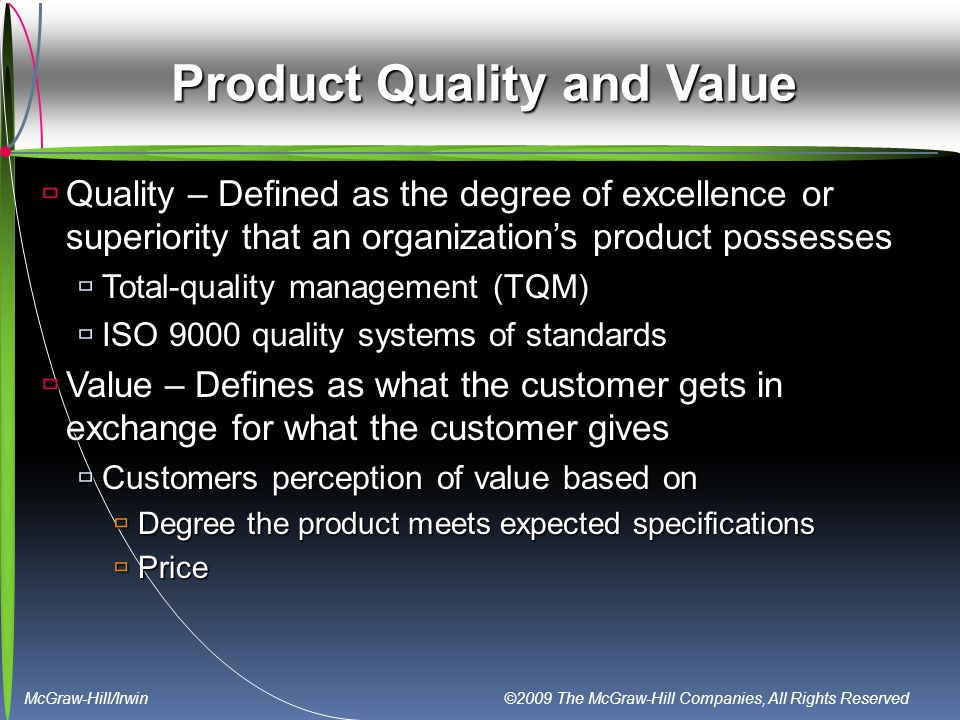 McGraw-Hill/Irwin ©2009 The McGraw-Hill Companies, All Rights Reserved Product Quality and Value  Quality – Defined as the degree of excellence or superiority that an organization's product possesses  Total-quality management (TQM)  ISO 9000 quality systems of standards  Value – Defines as what the customer gets in exchange for what the customer gives  Customers perception of value based on  Degree the product meets expected specifications  Price