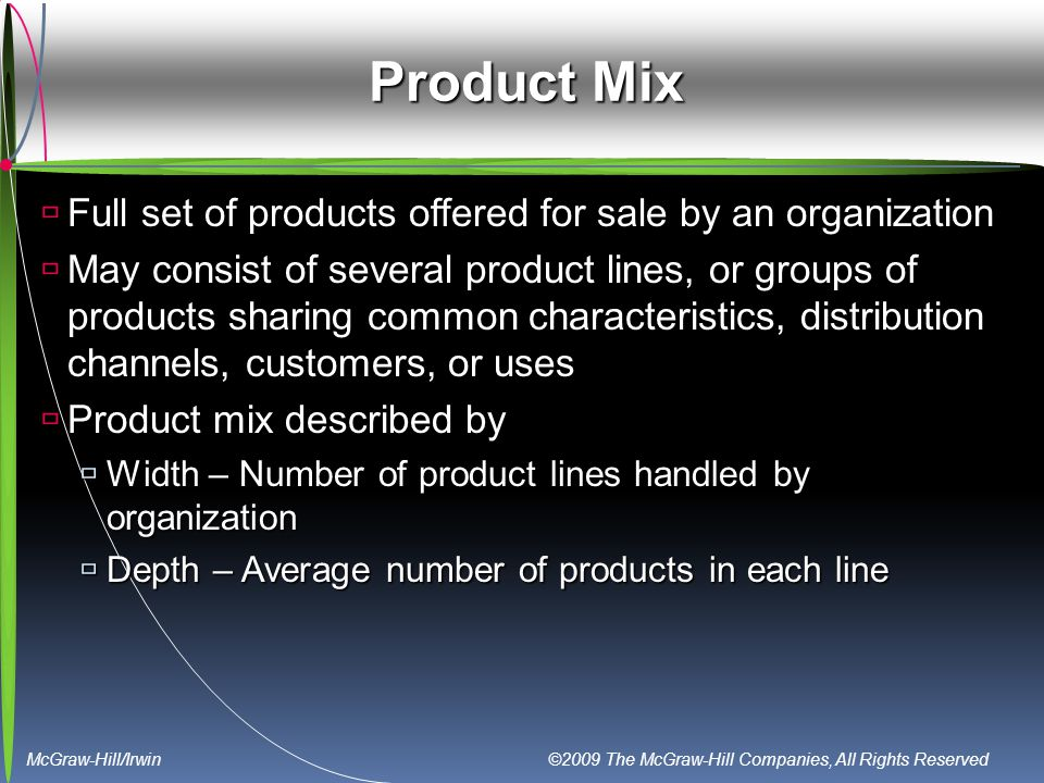 McGraw-Hill/Irwin ©2009 The McGraw-Hill Companies, All Rights Reserved Product Mix  Full set of products offered for sale by an organization  May co