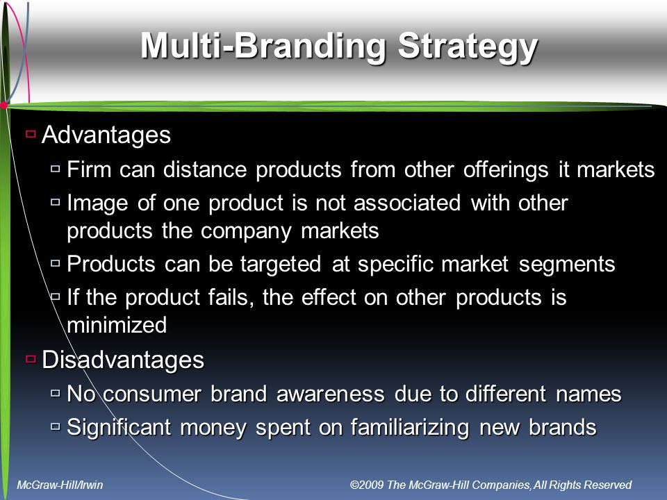McGraw-Hill/Irwin ©2009 The McGraw-Hill Companies, All Rights Reserved Multi-Branding Strategy  Advantages  Firm can distance products from other offerings it markets  Image of one product is not associated with other products the company markets  Products can be targeted at specific market segments  If the product fails, the effect on other products is minimized  Disadvantages  No consumer brand awareness due to different names  Significant money spent on familiarizing new brands