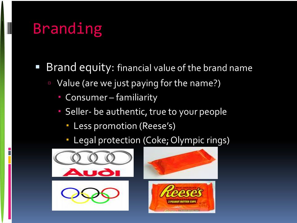 Branding  Brand equity: financial value of the brand name  Value (are we just paying for the name?)  Consumer – familiarity  Seller- be authentic,
