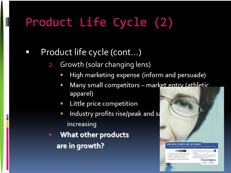 Product Life Cycle (2)  Product life cycle (cont…) 2.Growth (solar changing lens) High marketing expense (inform and persuade) Many small competitors – market entry (athletic apparel) Little price competition Industry profits rise/peak and sales increasing  What other products are in growth.