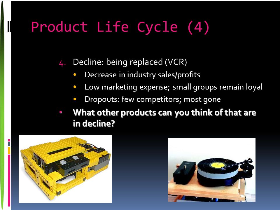 Product Life Cycle (4) 4.Decline: being replaced (VCR) Decrease in industry sales/profits Low marketing expense; small groups remain loyal Dropouts: f