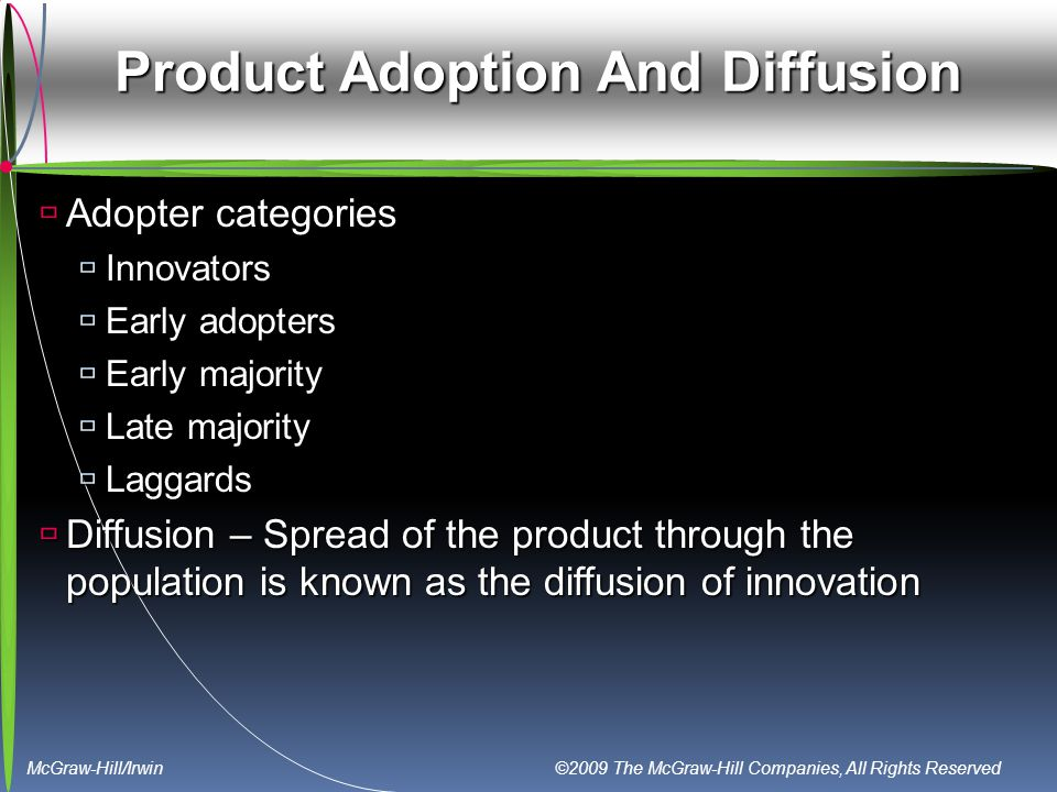 McGraw-Hill/Irwin ©2009 The McGraw-Hill Companies, All Rights Reserved Product Adoption And Diffusion  Adopter categories  Innovators  Early adopters  Early majority  Late majority  Laggards  Diffusion – Spread of the product through the population is known as the diffusion of innovation
