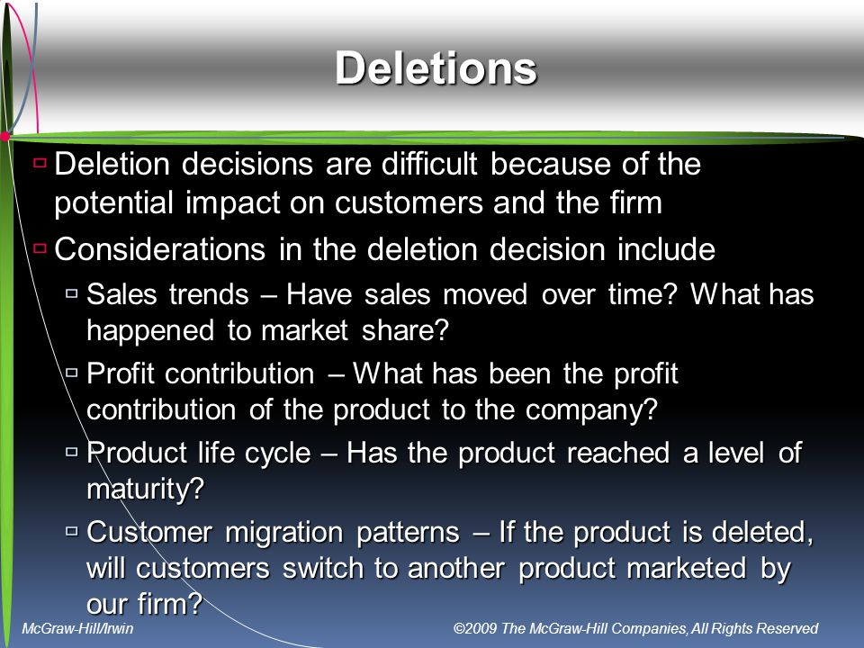 McGraw-Hill/Irwin ©2009 The McGraw-Hill Companies, All Rights Reserved Deletions  Deletion decisions are difficult because of the potential impact on customers and the firm  Considerations in the deletion decision include  Sales trends – Have sales moved over time.