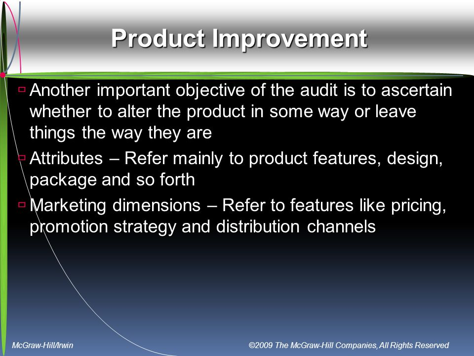 McGraw-Hill/Irwin ©2009 The McGraw-Hill Companies, All Rights Reserved Product Improvement  Another important objective of the audit is to ascertain whether to alter the product in some way or leave things the way they are  Attributes – Refer mainly to product features, design, package and so forth  Marketing dimensions – Refer to features like pricing, promotion strategy and distribution channels