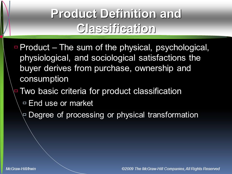 McGraw-Hill/Irwin ©2009 The McGraw-Hill Companies, All Rights Reserved Product Definition and Classification  Product – The sum of the physical, psychological, physiological, and sociological satisfactions the buyer derives from purchase, ownership and consumption  Two basic criteria for product classification  End use or market  Degree of processing or physical transformation