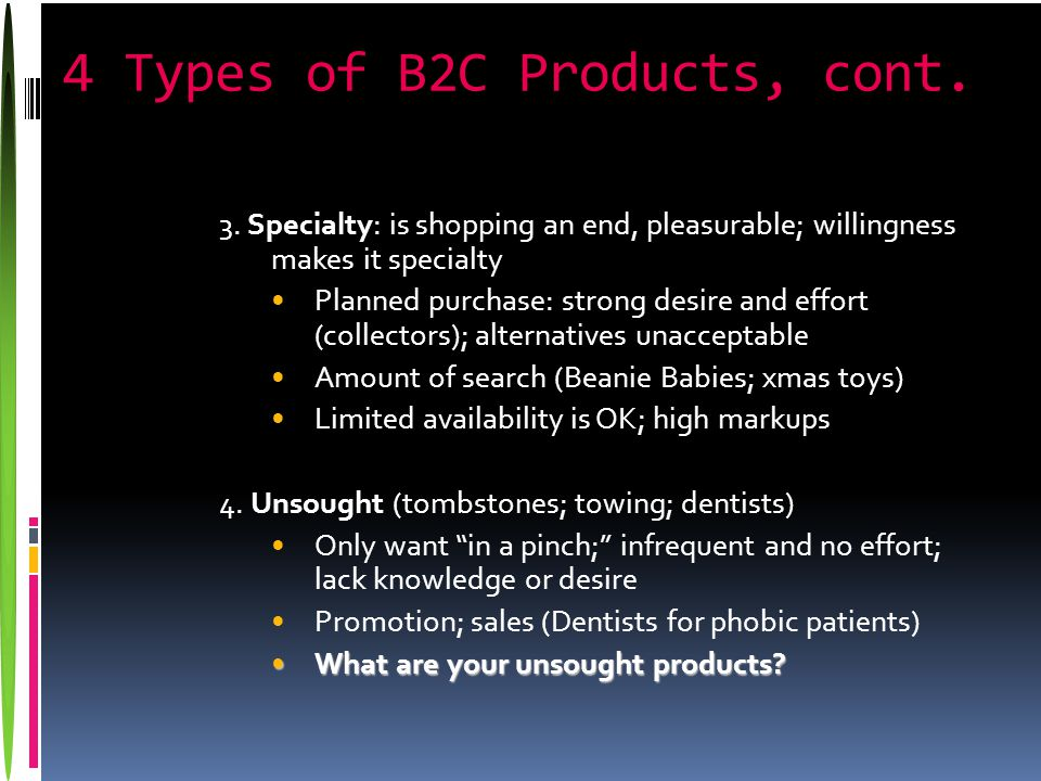 4 Types of B2C Products, cont. 3. Specialty: is shopping an end, pleasurable; willingness makes it specialty Planned purchase: strong desire and effor
