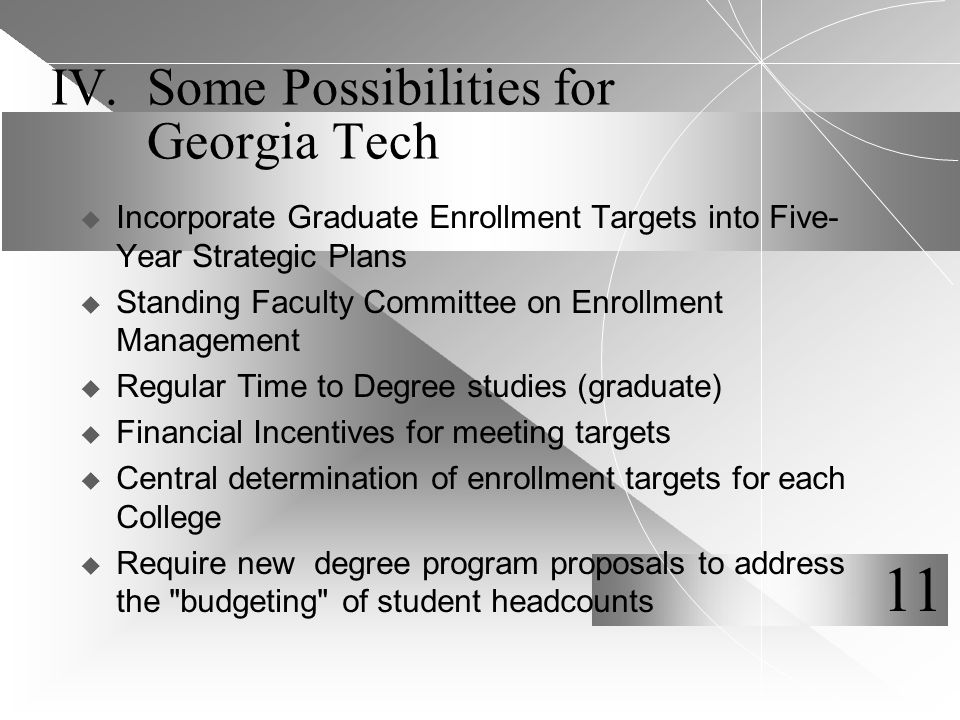 IV.Some Possibilities for Georgia Tech  Incorporate Graduate Enrollment Targets into Five- Year Strategic Plans  Standing Faculty Committee on Enrollment Management  Regular Time to Degree studies (graduate)  Financial Incentives for meeting targets  Central determination of enrollment targets for each College  Require new degree program proposals to address the budgeting of student headcounts 11