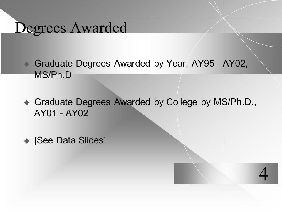 Degrees Awarded  Graduate Degrees Awarded by Year, AY95 - AY02, MS/Ph.D  Graduate Degrees Awarded by College by MS/Ph.D., AY01 - AY02  [See Data Slides] 4