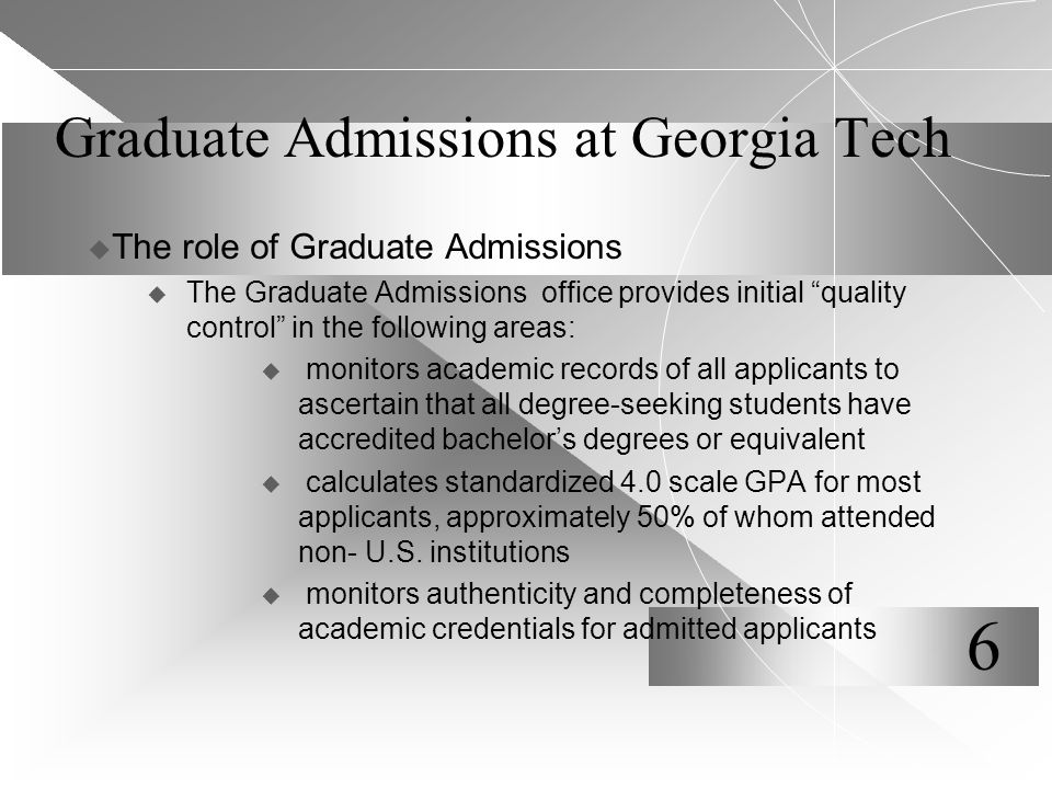 Graduate Admissions at Georgia Tech  The role of Graduate Admissions  The Graduate Admissions office provides initial quality control in the following areas:  monitors academic records of all applicants to ascertain that all degree-seeking students have accredited bachelor's degrees or equivalent  calculates standardized 4.0 scale GPA for most applicants, approximately 50% of whom attended non- U.S.