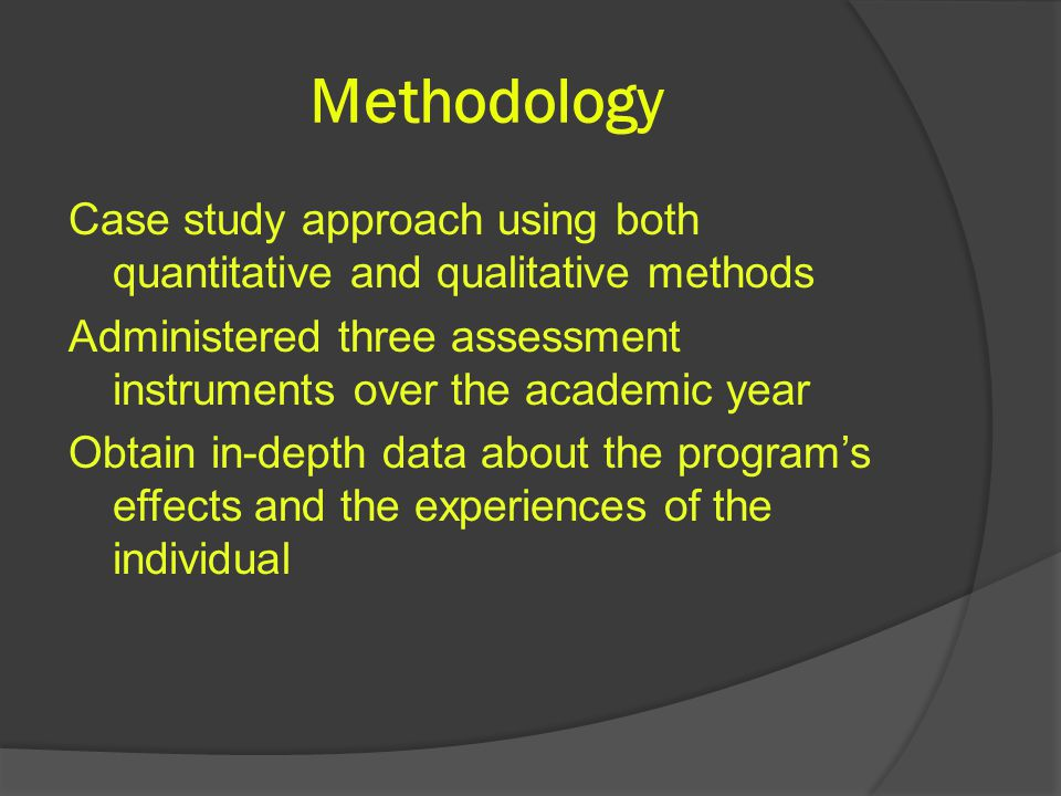 Methodology Case study approach using both quantitative and qualitative methods Administered three assessment instruments over the academic year Obtain in-depth data about the program's effects and the experiences of the individual