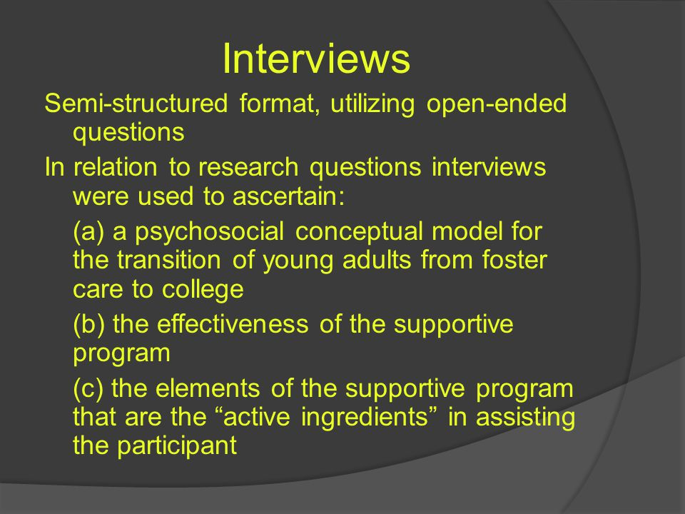 Interviews Semi-structured format, utilizing open-ended questions In relation to research questions interviews were used to ascertain: (a) a psychosocial conceptual model for the transition of young adults from foster care to college (b) the effectiveness of the supportive program (c) the elements of the supportive program that are the active ingredients in assisting the participant