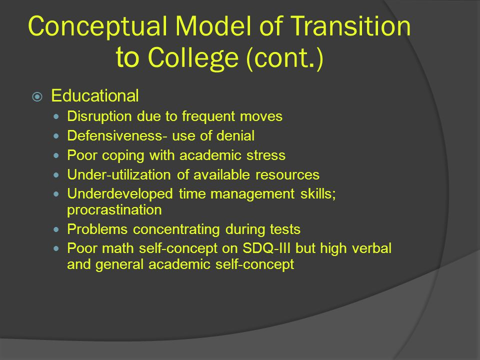 Conceptual Model of Transition to College (cont.)  Educational Disruption due to frequent moves Defensiveness- use of denial Poor coping with academic stress Under-utilization of available resources Underdeveloped time management skills; procrastination Problems concentrating during tests Poor math self-concept on SDQ-III but high verbal and general academic self-concept