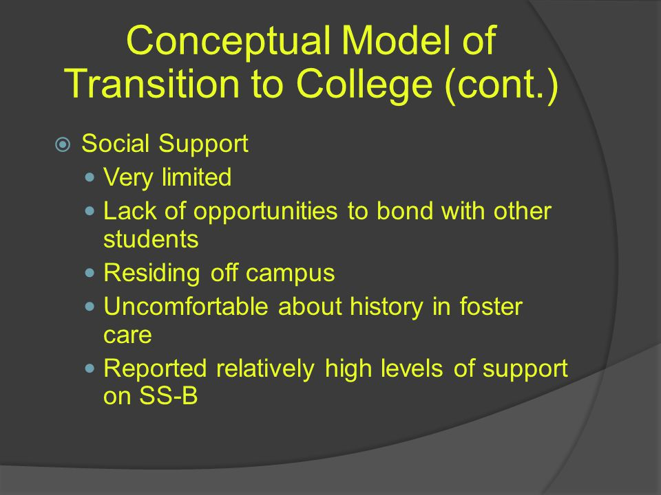 Conceptual Model of Transition to College (cont.)  Social Support Very limited Lack of opportunities to bond with other students Residing off campus Uncomfortable about history in foster care Reported relatively high levels of support on SS-B