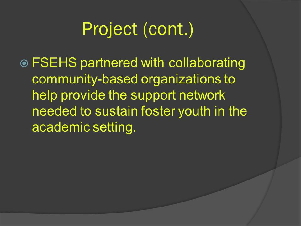 Project (cont.)  FSEHS partnered with collaborating community-based organizations to help provide the support network needed to sustain foster youth in the academic setting.