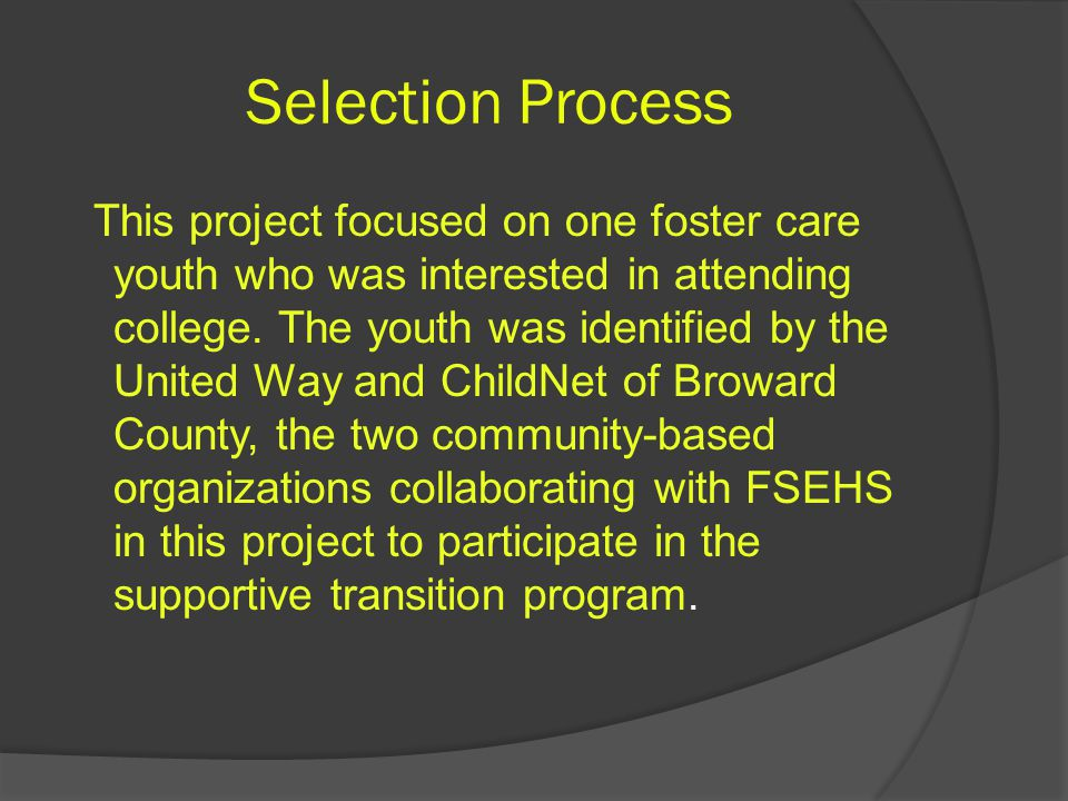 Selection Process This project focused on one foster care youth who was interested in attending college.