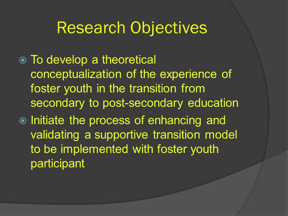 Research Objectives  To develop a theoretical conceptualization of the experience of foster youth in the transition from secondary to post-secondary education  Initiate the process of enhancing and validating a supportive transition model to be implemented with foster youth participant