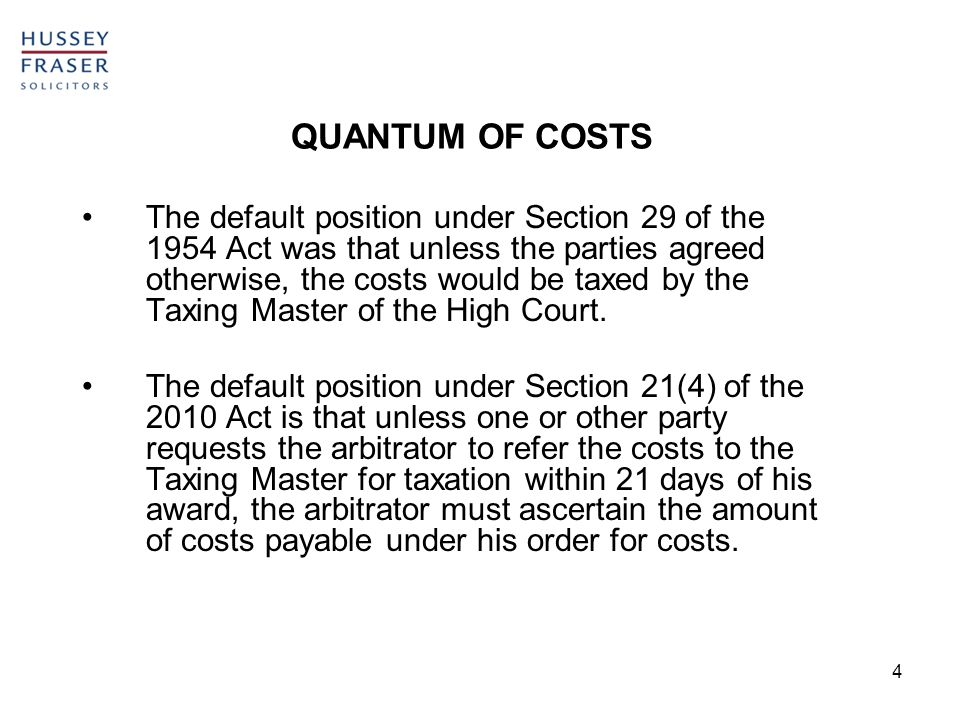 4 QUANTUM OF COSTS The default position under Section 29 of the 1954 Act was that unless the parties agreed otherwise, the costs would be taxed by the Taxing Master of the High Court.