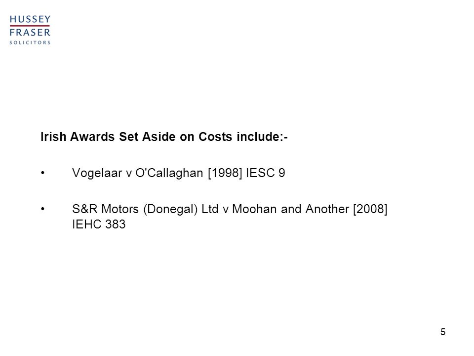 5 Irish Awards Set Aside on Costs include:- Vogelaar v O Callaghan [1998] IESC 9 S&R Motors (Donegal) Ltd v Moohan and Another [2008] IEHC 383