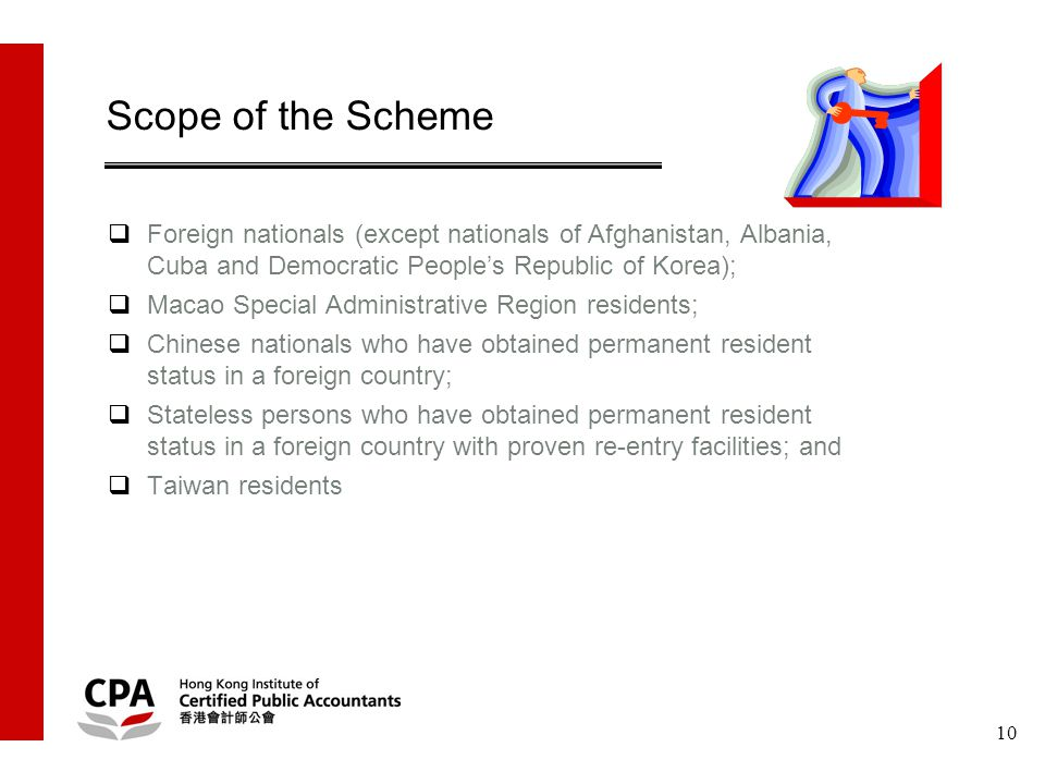 10 Scope of the Scheme  Foreign nationals (except nationals of Afghanistan, Albania, Cuba and Democratic People's Republic of Korea);  Macao Special Administrative Region residents;  Chinese nationals who have obtained permanent resident status in a foreign country;  Stateless persons who have obtained permanent resident status in a foreign country with proven re-entry facilities; and  Taiwan residents