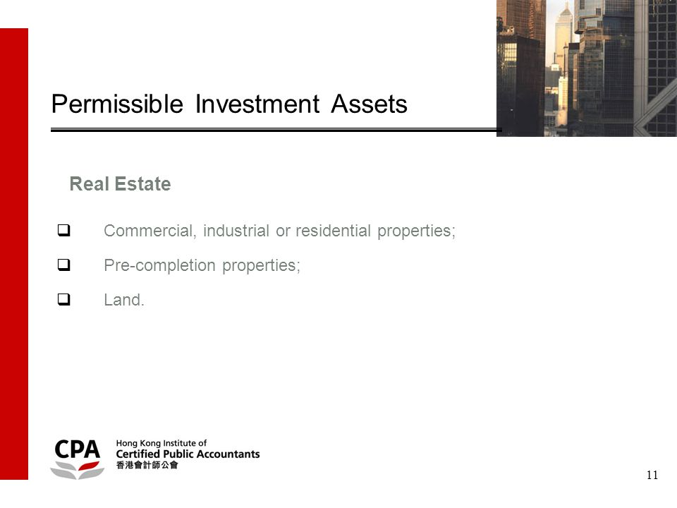 11 Permissible Investment Assets  Commercial, industrial or residential properties;  Pre-completion properties;  Land.