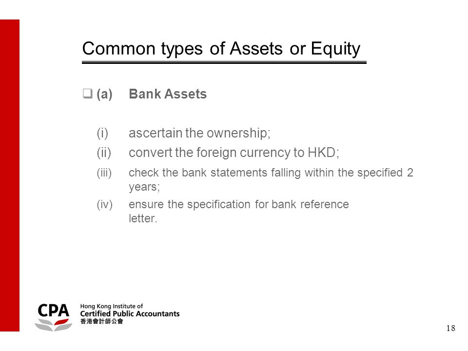 18 Common types of Assets or Equity  (a)Bank Assets (i)ascertain the ownership; (ii)convert the foreign currency to HKD; (iii)check the bank statements falling within the specified 2 years; (iv)ensure the specification for bank reference letter.