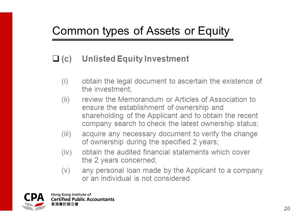 20 Common types of Assets or Equity  (c)Unlisted Equity Investment (i)obtain the legal document to ascertain the existence of the investment; (ii)review the Memorandum or Articles of Association to ensure the establishment of ownership and shareholding of the Applicant and to obtain the recent company search to check the latest ownership status; (iii)acquire any necessary document to verify the change of ownership during the specified 2 years; (iv)obtain the audited financial statements which cover the 2 years concerned; (v)any personal loan made by the Applicant to a company or an individual is not considered.