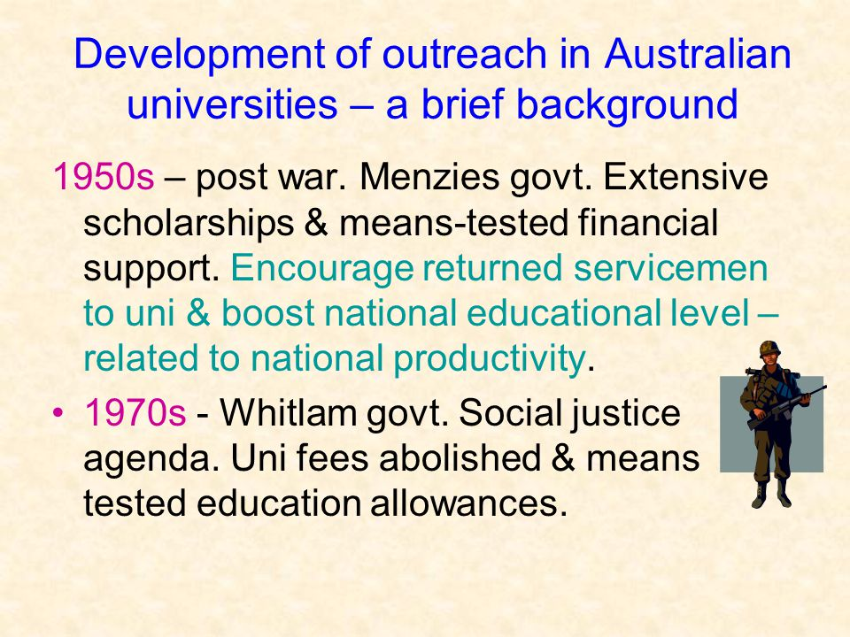 Development of outreach in Australian universities – a brief background 1950s – post war. Menzies govt. Extensive scholarships & means-tested financia