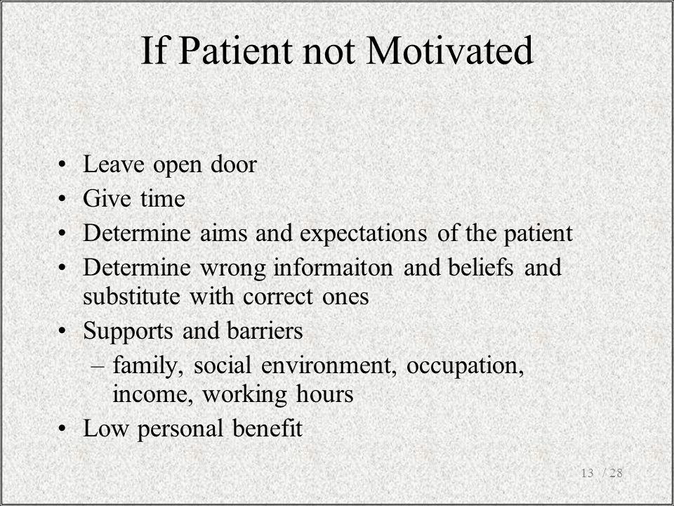 / 2813 Leave open door Give time Determine aims and expectations of the patient Determine wrong informaiton and beliefs and substitute with correct ones Supports and barriers –family, social environment, occupation, income, working hours Low personal benefit If Patient not Motivated