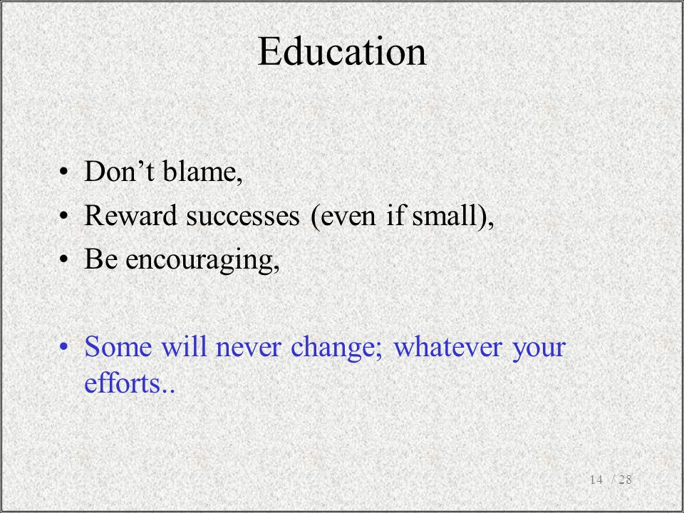 / 2814 Don't blame, Reward successes (even if small), Be encouraging, Some will never change; whatever your efforts..