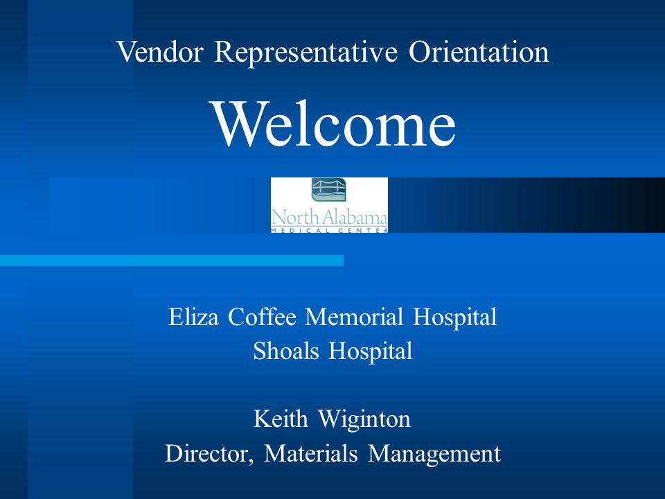 Eliza Coffee Memorial Hospital Shoals Hospital Keith Wiginton Director, Materials Management Vendor Representative Orientation Welcome