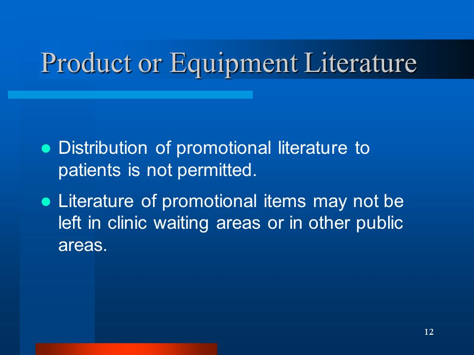 12 Product or Equipment Literature Distribution of promotional literature to patients is not permitted. Literature of promotional items may not be lef