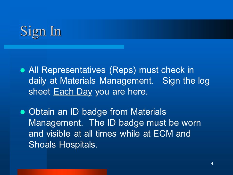 4 Sign In All Representatives (Reps) must check in daily at Materials Management. Sign the log sheet Each Day you are here. Obtain an ID badge from Ma