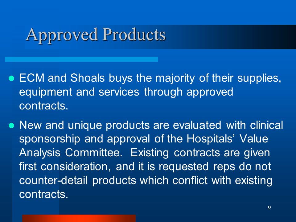9 Approved Products ECM and Shoals buys the majority of their supplies, equipment and services through approved contracts. New and unique products are