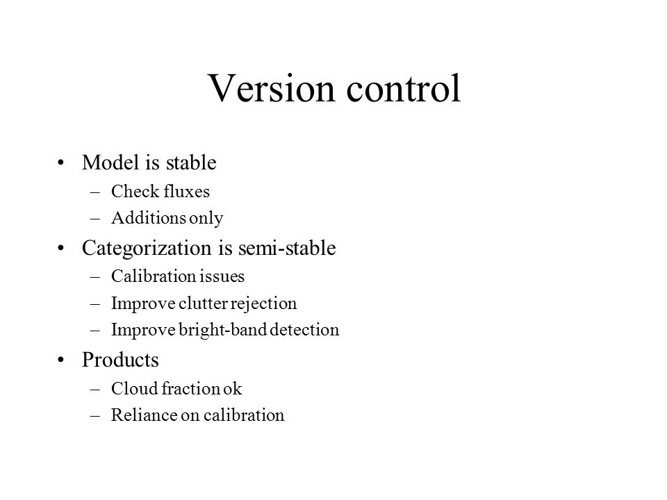 Version control Model is stable –Check fluxes –Additions only Categorization is semi-stable –Calibration issues –Improve clutter rejection –Improve bright-band detection Products –Cloud fraction ok –Reliance on calibration