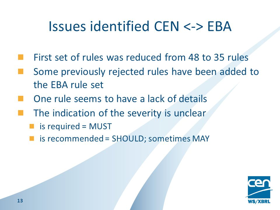Issues identified CEN EBA First set of rules was reduced from 48 to 35 rules Some previously rejected rules have been added to the EBA rule set One rule seems to have a lack of details The indication of the severity is unclear is required = MUST is recommended = SHOULD; sometimes MAY 13