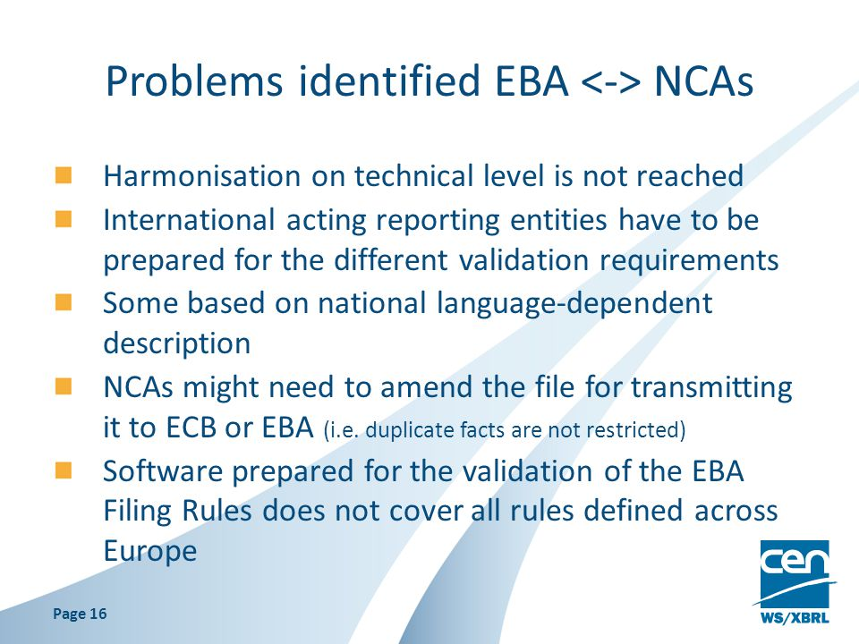 Problems identified EBA NCAs Harmonisation on technical level is not reached International acting reporting entities have to be prepared for the different validation requirements Some based on national language-dependent description NCAs might need to amend the file for transmitting it to ECB or EBA (i.e.