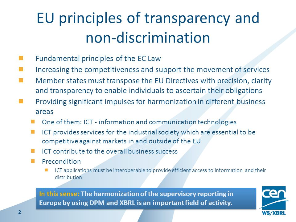 EU principles of transparency and non-discrimination Fundamental principles of the EC Law Increasing the competitiveness and support the movement of services Member states must transpose the EU Directives with precision, clarity and transparency to enable individuals to ascertain their obligations Providing significant impulses for harmonization in different business areas One of them: ICT - information and communication technologies ICT provides services for the industrial society which are essential to be competitive against markets in and outside of the EU ICT contribute to the overall business success Precondition ICT applications must be interoperable to provide efficient access to information and their distribution 2 In this sense: The harmonization of the supervisory reporting in Europe by using DPM and XBRL is an important field of activity.