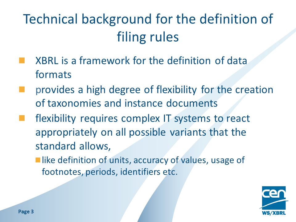 Technical background for the definition of filing rules XBRL is a framework for the definition of data formats provides a high degree of flexibility for the creation of taxonomies and instance documents flexibility requires complex IT systems to react appropriately on all possible variants that the standard allows, like definition of units, accuracy of values, usage of footnotes, periods, identifiers etc.