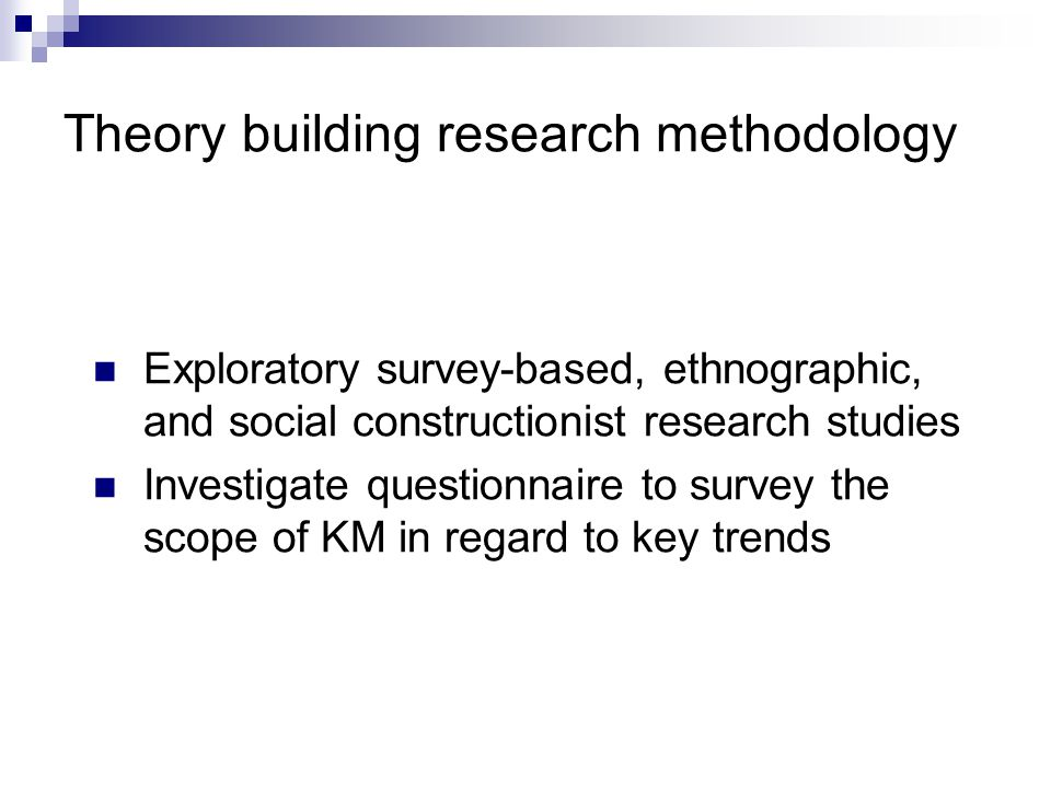 Theory building research methodology Exploratory survey-based, ethnographic, and social constructionist research studies Investigate questionnaire to survey the scope of KM in regard to key trends