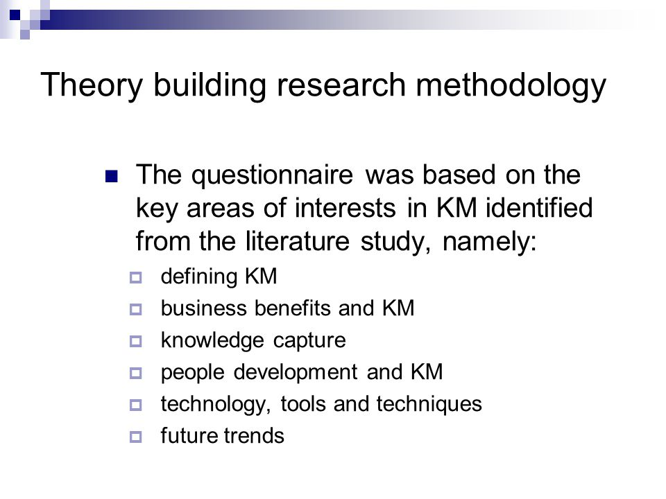 Theory building research methodology The questionnaire was based on the key areas of interests in KM identified from the literature study, namely:  defining KM  business benefits and KM  knowledge capture  people development and KM  technology, tools and techniques  future trends