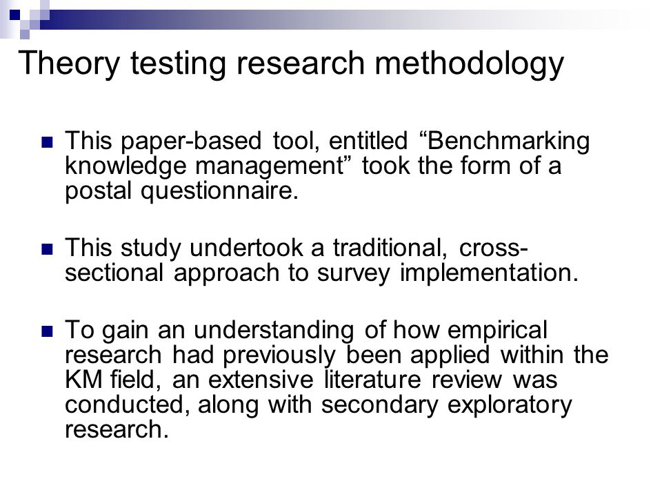 Theory testing research methodology This paper-based tool, entitled Benchmarking knowledge management took the form of a postal questionnaire.
