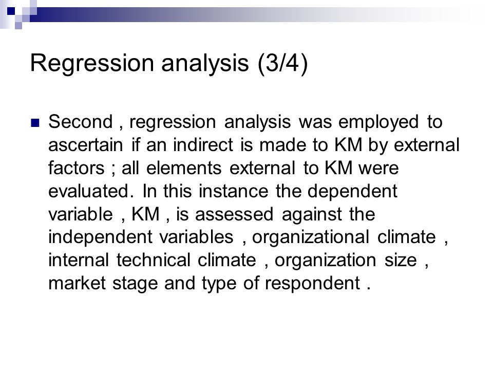Regression analysis (3/4) Second, regression analysis was employed to ascertain if an indirect is made to KM by external factors ; all elements external to KM were evaluated.
