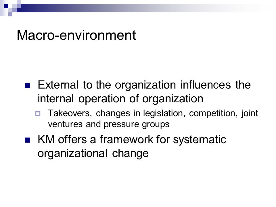Macro-environment External to the organization influences the internal operation of organization  Takeovers, changes in legislation, competition, joint ventures and pressure groups KM offers a framework for systematic organizational change