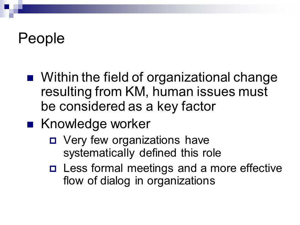 People Within the field of organizational change resulting from KM, human issues must be considered as a key factor Knowledge worker  Very few organizations have systematically defined this role  Less formal meetings and a more effective flow of dialog in organizations
