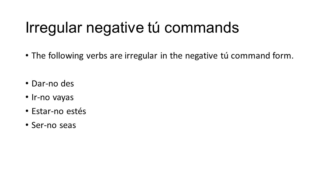 Irregular negative tú commands The following verbs are irregular in the negative tú command form. Dar-no des Ir-no vayas Estar-no estés Ser-no seas