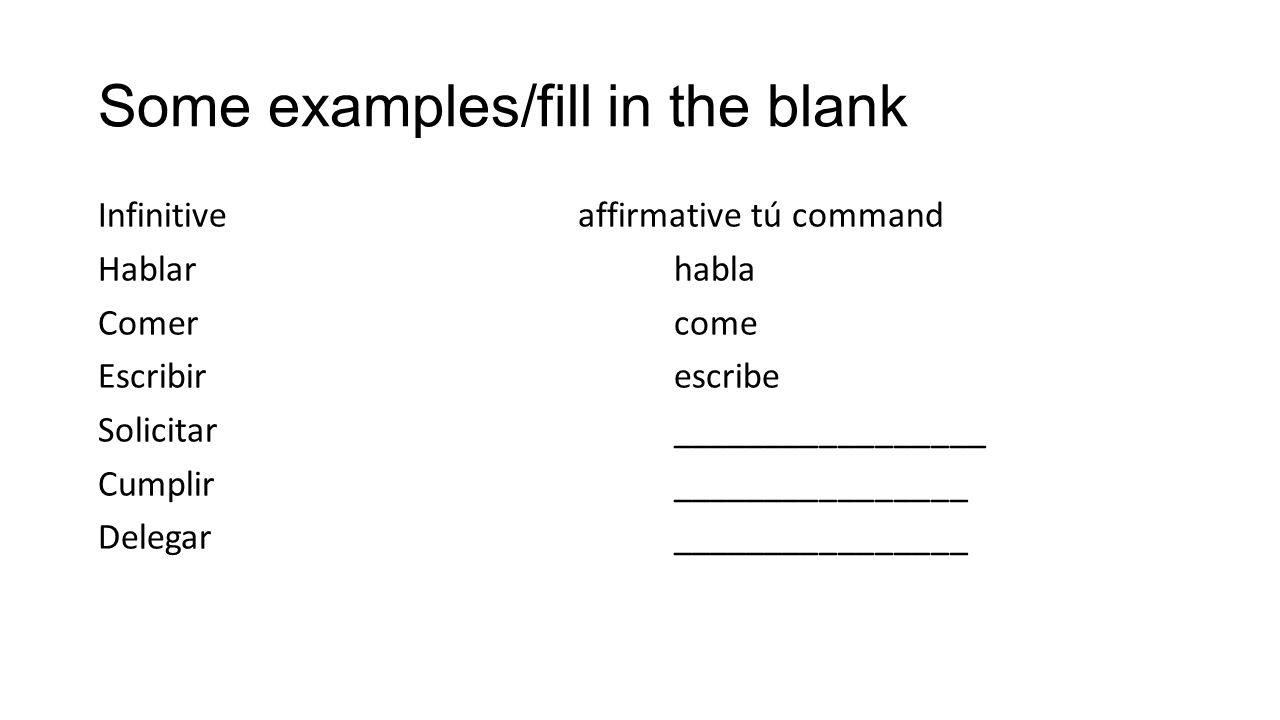 Some examples/fill in the blank Infinitiveaffirmative tú command Hablarhabla Comercome Escribirescribe Solicitar_________________ Cumplir_____________