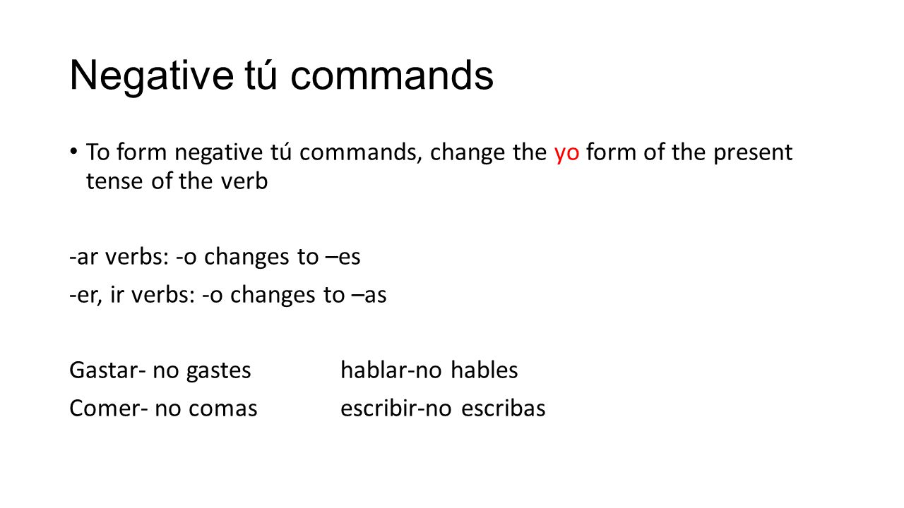 Negative tú commands To form negative tú commands, change the yo form of the present tense of the verb -ar verbs: -o changes to –es -er, ir verbs: -o