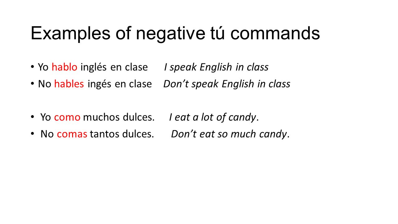 Examples of negative tú commands Yo hablo inglés en clase I speak English in class No hables ingés en clase Don't speak English in class Yo como mucho